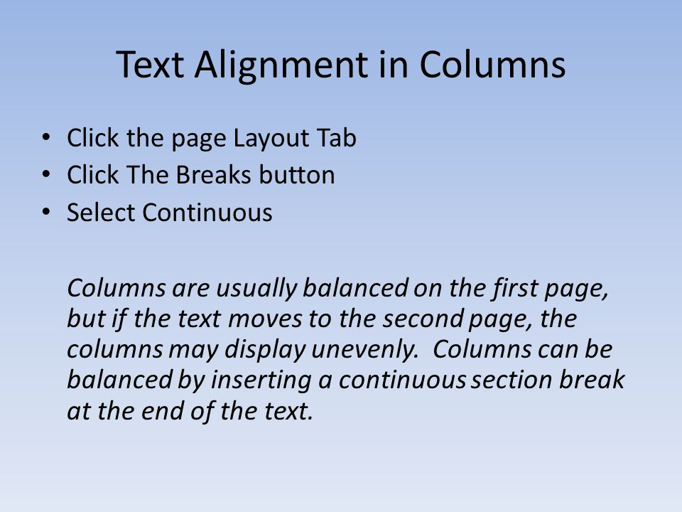 Text Alignment in Columns Click the page Layout Tab Click The Breaks button Select Continuous Columns are usually balanced on the first page, but if the text moves to the second page, the columns may display unevenly.