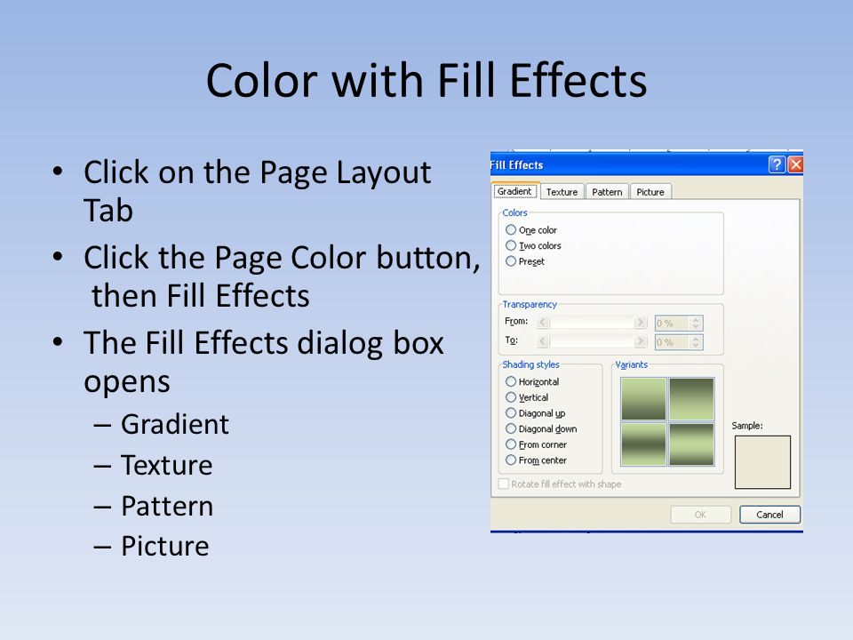 Color with Fill Effects Click on the Page Layout Tab Click the Page Color button, then Fill Effects The Fill Effects dialog box opens – Gradient – Texture – Pattern – Picture