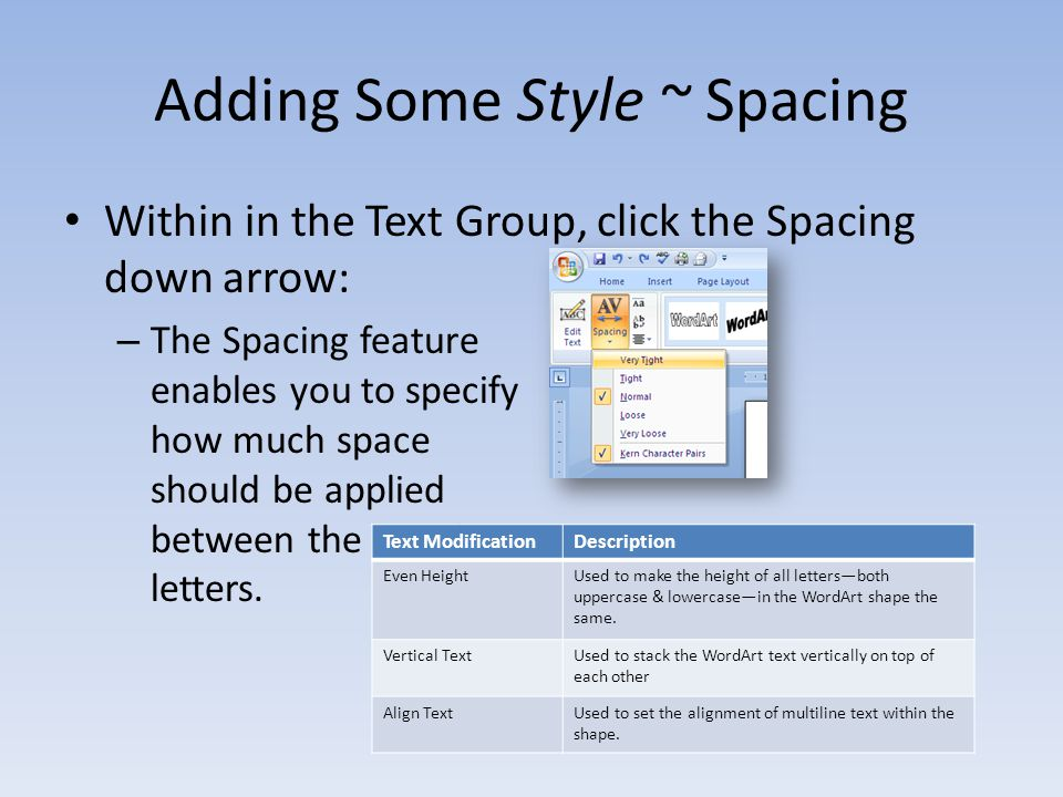 Adding Some Style ~ Spacing Within in the Text Group, click the Spacing down arrow: – The Spacing feature enables you to specify how much space should be applied between the WordArt letters.