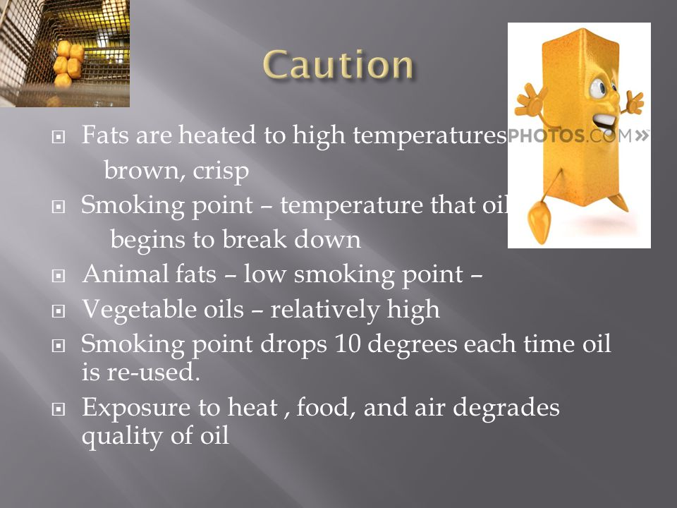  Fats are heated to high temperatures – brown, crisp  Smoking point – temperature that oil begins to break down  Animal fats – low smoking point –  Vegetable oils – relatively high  Smoking point drops 10 degrees each time oil is re-used.