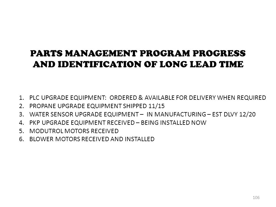 PARTS MANAGEMENT PROGRAM PROGRESS AND IDENTIFICATION OF LONG LEAD TIME 1.PLC UPGRADE EQUIPMENT: ORDERED & AVAILABLE FOR DELIVERY WHEN REQUIRED 2.PROPANE UPGRADE EQUIPMENT SHIPPED 11/15 3.WATER SENSOR UPGRADE EQUIPMENT – IN MANUFACTURING – EST DLVY 12/20 4.PKP UPGRADE EQUIPMENT RECEIVED – BEING INSTALLED NOW 5.MODUTROL MOTORS RECEIVED 6.BLOWER MOTORS RECEIVED AND INSTALLED 106