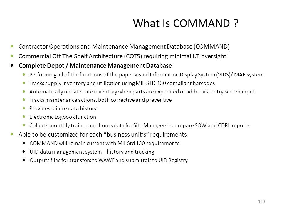 What Is COMMAND ? Contractor Operations and Maintenance Management Database (COMMAND) Commercial Off The Shelf Architecture (COTS) requiring minimal I