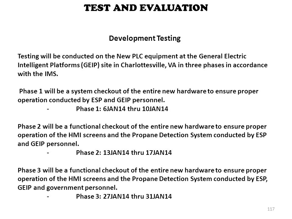 117 TEST AND EVALUATION Development Testing Testing will be conducted on the New PLC equipment at the General Electric Intelligent Platforms (GEIP) si