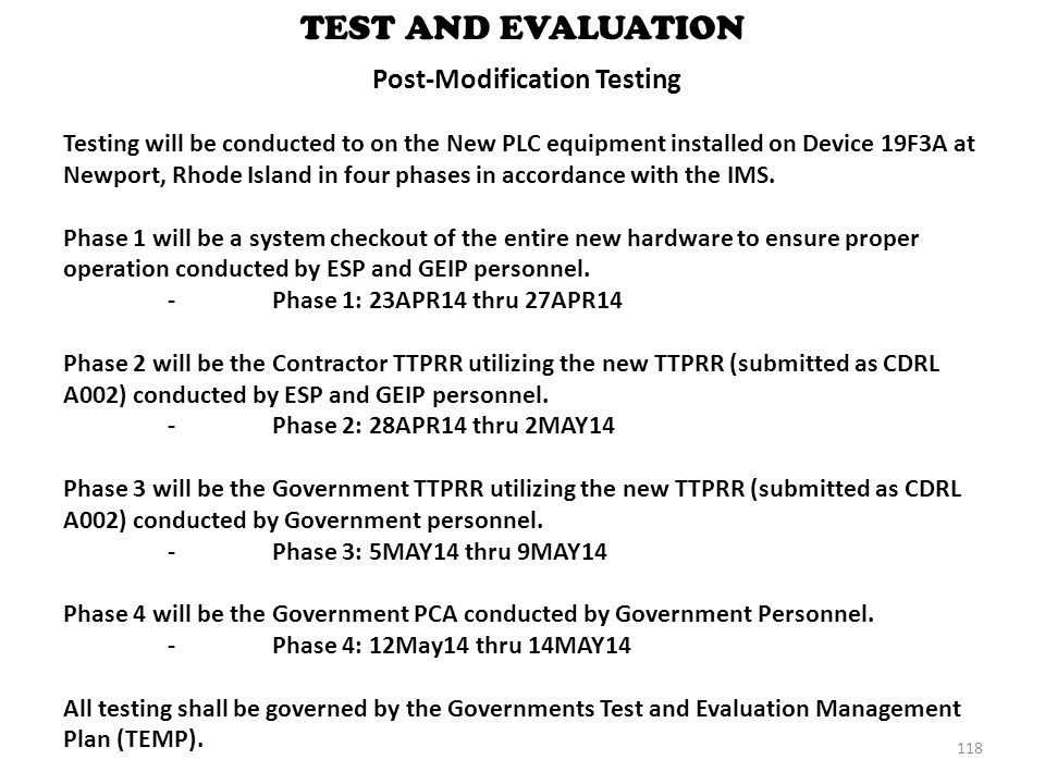 118 TEST AND EVALUATION Post-Modification Testing Testing will be conducted to on the New PLC equipment installed on Device 19F3A at Newport, Rhode Island in four phases in accordance with the IMS.