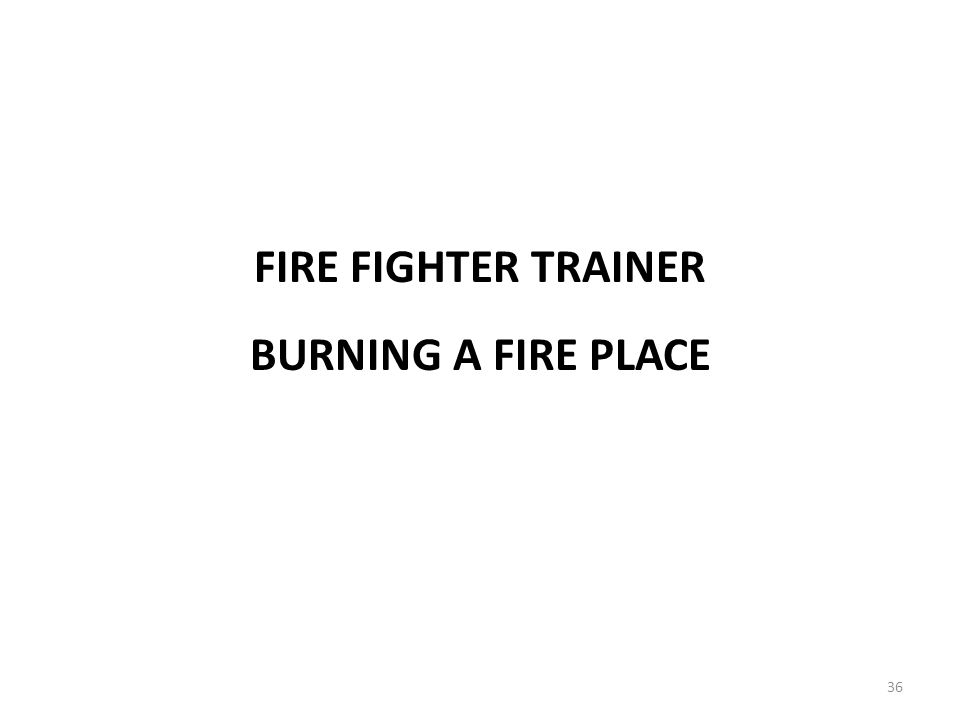 BURNING A FIRE PLACE FIRE FIGHTER TRAINER 36