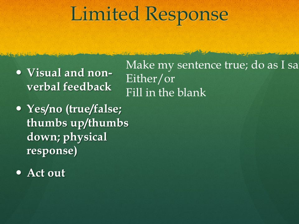 Limited Response Visual and non- verbal feedback Visual and non- verbal feedback Yes/no (true/false; thumbs up/thumbs down; physical response) Yes/no (true/false; thumbs up/thumbs down; physical response) Act out Act out Make my sentence true; do as I say Either/or Fill in the blank