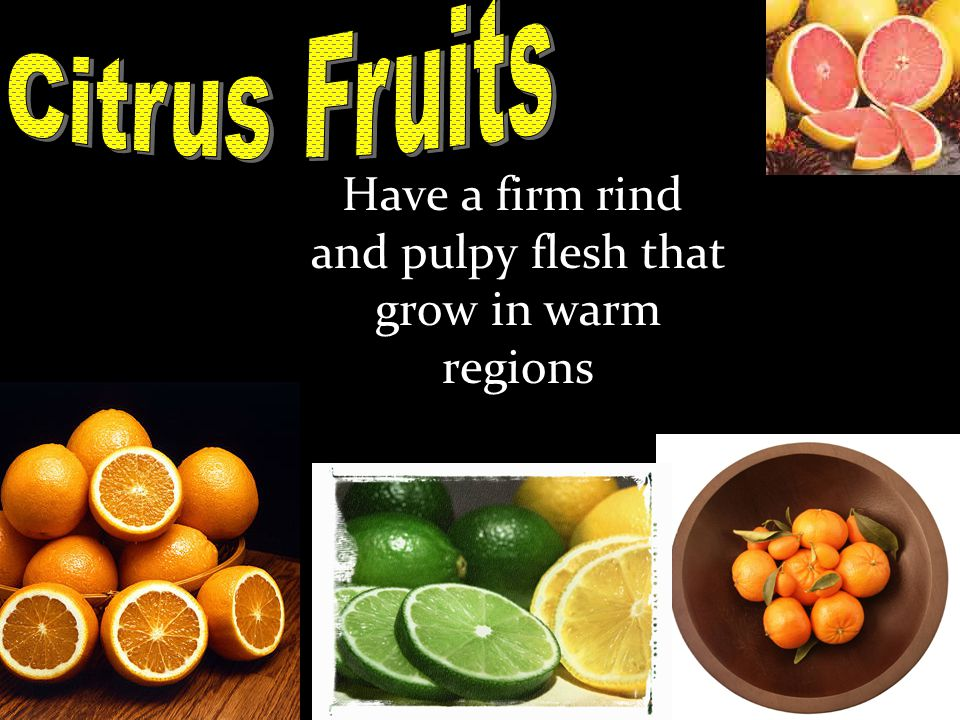 Have a firm rind and pulpy flesh that grow in warm regions