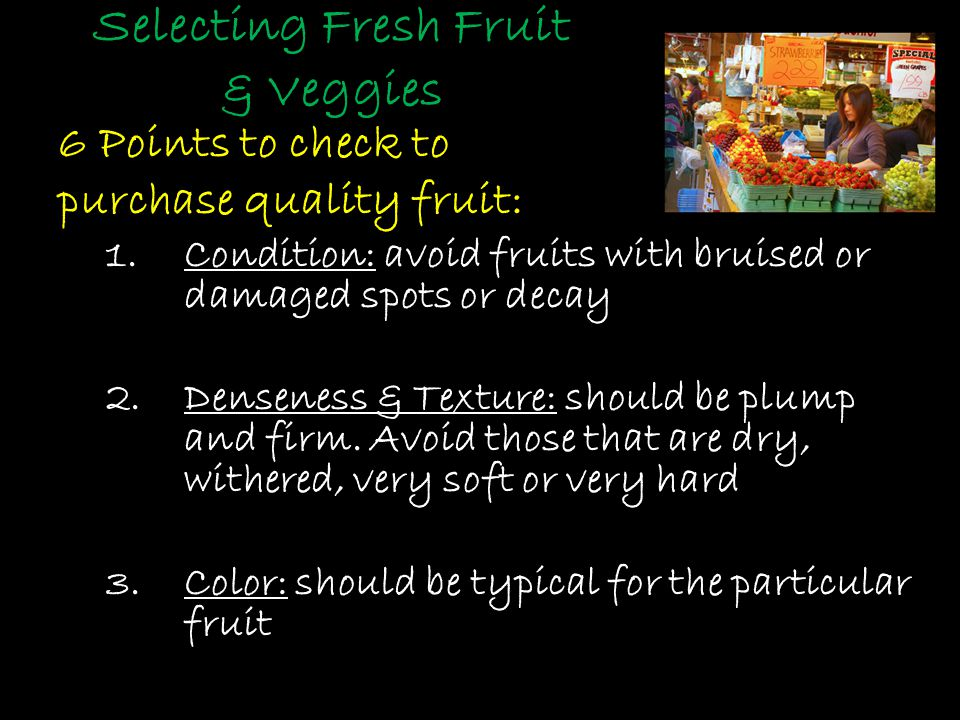 Selecting Fresh Fruit & Veggies 6 Points to check to purchase quality fruit: 1.Condition: avoid fruits with bruised or damaged spots or decay 2.Denseness & Texture: should be plump and firm.