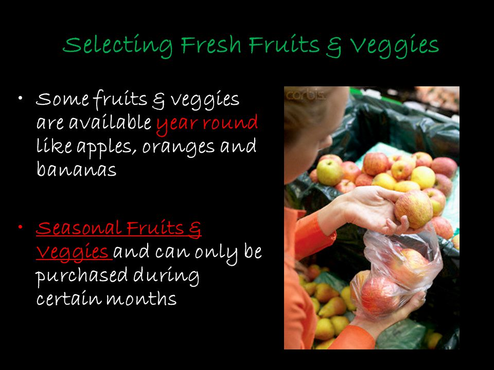 Selecting Fresh Fruits & Veggies Some fruits & veggies are available year round like apples, oranges and bananas Seasonal Fruits & Veggies and can onl