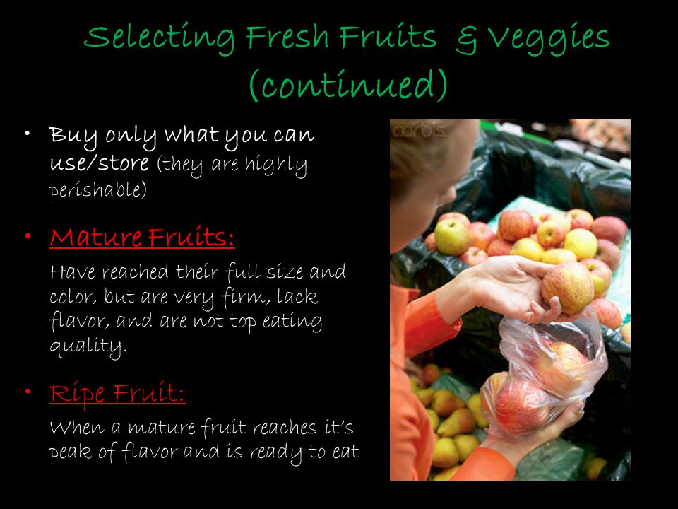 Selecting Fresh Fruits & Veggies (continued) Buy only what you can use/store (they are highly perishable) Mature Fruits: Have reached their full size and color, but are very firm, lack flavor, and are not top eating quality.
