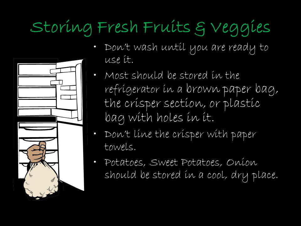 Storing Fresh Fruits & Veggies Don't wash until you are ready to use it. Most should be stored in the refrigerator in a brown paper bag, the crisper s
