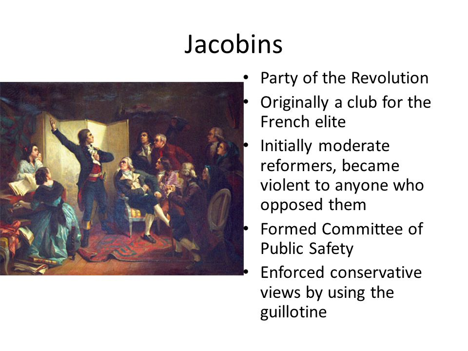 Jacobins Party of the Revolution Originally a club for the French elite Initially moderate reformers, became violent to anyone who opposed them Formed Committee of Public Safety Enforced conservative views by using the guillotine