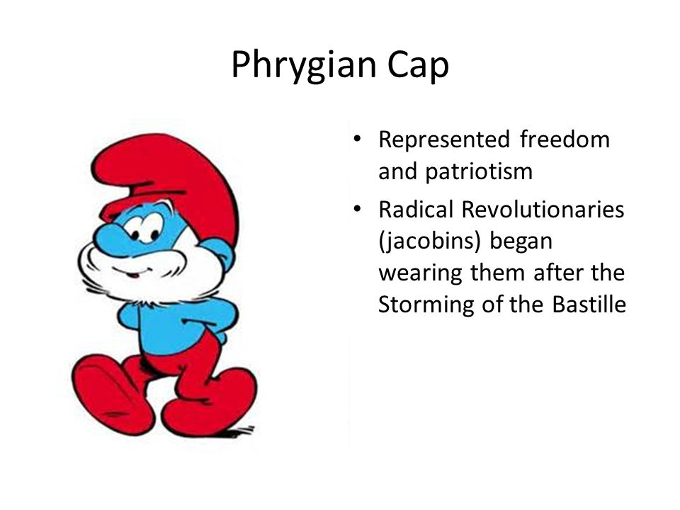 Phrygian Cap Represented freedom and patriotism Radical Revolutionaries (jacobins) began wearing them after the Storming of the Bastille