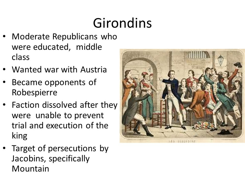 Girondins Moderate Republicans who were educated, middle class Wanted war with Austria Became opponents of Robespierre Faction dissolved after they were unable to prevent trial and execution of the king Target of persecutions by Jacobins, specifically Mountain