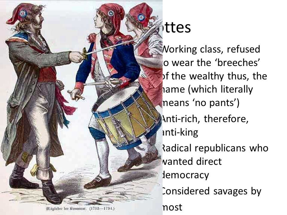 Sans Culottes Working class, refused to wear the 'breeches' of the wealthy thus, the name (which literally means 'no pants') Anti-rich, therefore, anti-king Radical republicans who wanted direct democracy Considered savages by most