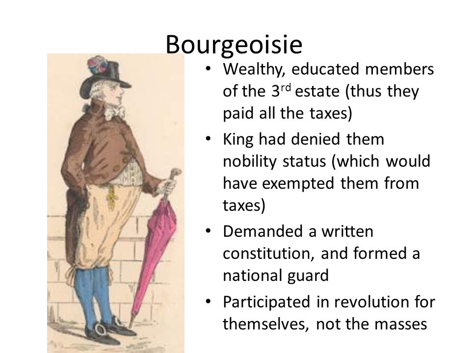 Bourgeoisie Wealthy, educated members of the 3 rd estate (thus they paid all the taxes) King had denied them nobility status (which would have exempted them from taxes) Demanded a written constitution, and formed a national guard Participated in revolution for themselves, not the masses