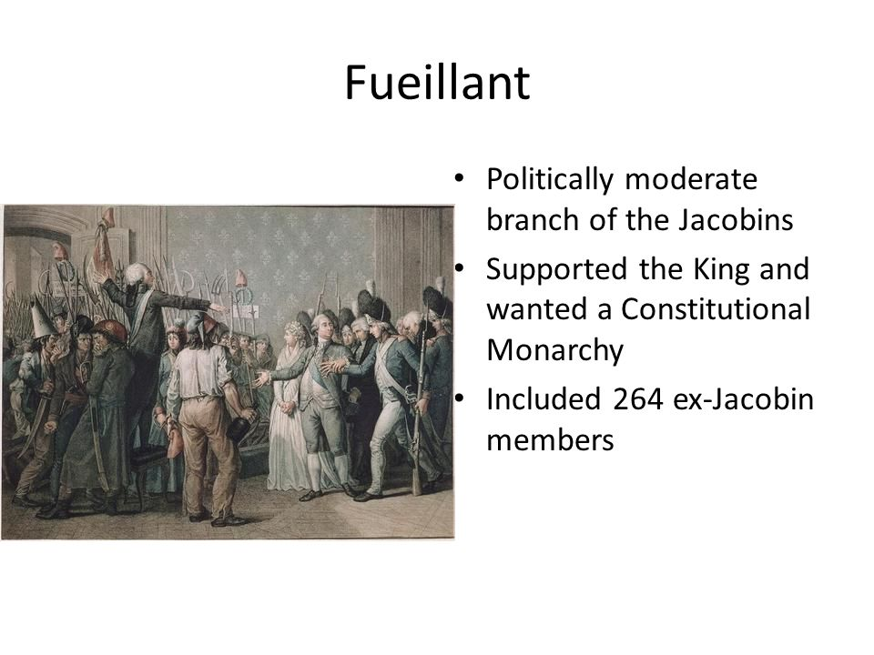Fueillant Politically moderate branch of the Jacobins Supported the King and wanted a Constitutional Monarchy Included 264 ex-Jacobin members
