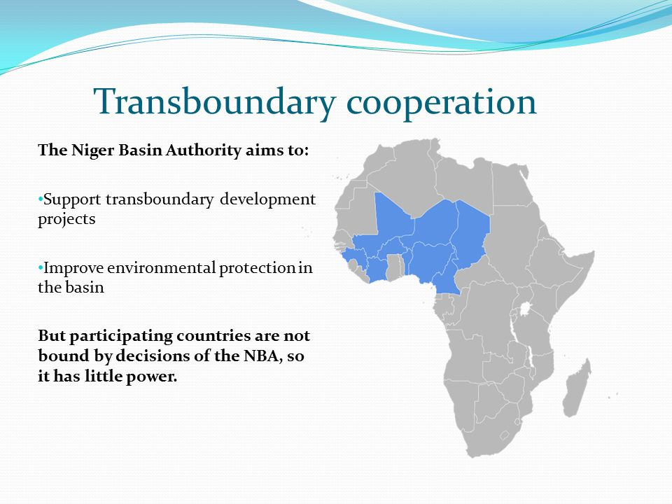 Transboundary cooperation The Niger Basin Authority aims to: Support transboundary development projects Improve environmental protection in the basin But participating countries are not bound by decisions of the NBA, so it has little power.