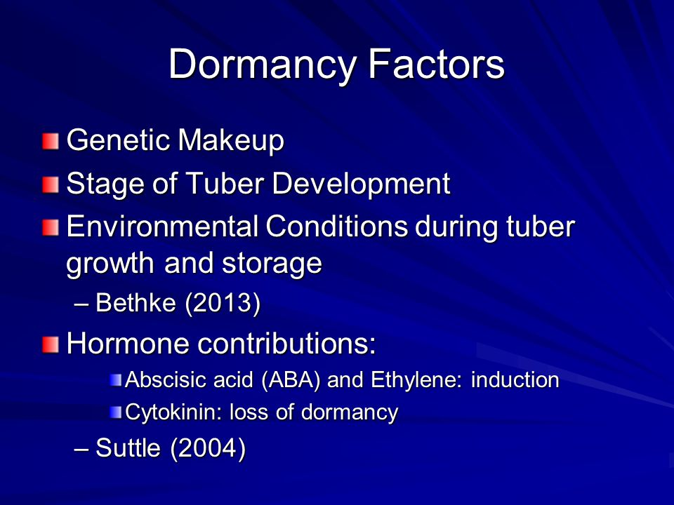 Dormancy Factors Genetic Makeup Stage of Tuber Development Environmental Conditions during tuber growth and storage –Bethke (2013) Hormone contributions: Abscisic acid (ABA) and Ethylene: induction Cytokinin: loss of dormancy –Suttle (2004)