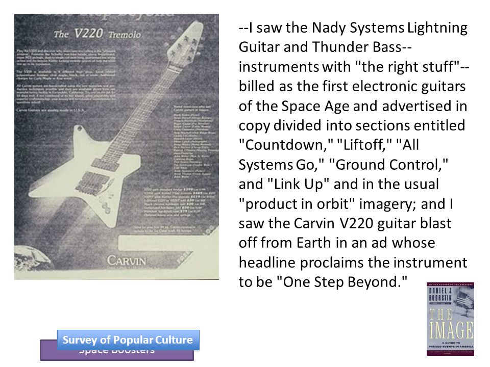 Space Boosters Survey of Popular Culture --I saw the Nady Systems Lightning Guitar and Thunder Bass-- instruments with the right stuff -- billed as the first electronic guitars of the Space Age and advertised in copy divided into sections entitled Countdown, Liftoff, All Systems Go, Ground Control, and Link Up and in the usual product in orbit imagery; and I saw the Carvin V220 guitar blast off from Earth in an ad whose headline proclaims the instrument to be One Step Beyond.