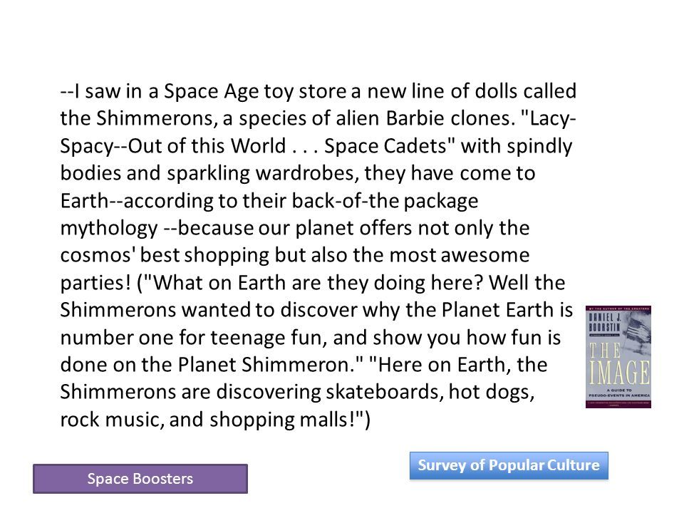 Space Boosters --I saw in a Space Age toy store a new line of dolls called the Shimmerons, a species of alien Barbie clones.