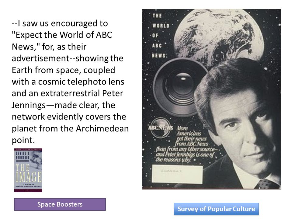 Space Boosters --I saw us encouraged to Expect the World of ABC News, for, as their advertisement--showing the Earth from space, coupled with a cosmic telephoto lens and an extraterrestrial Peter Jennings—made clear, the network evidently covers the planet from the Archimedean point.