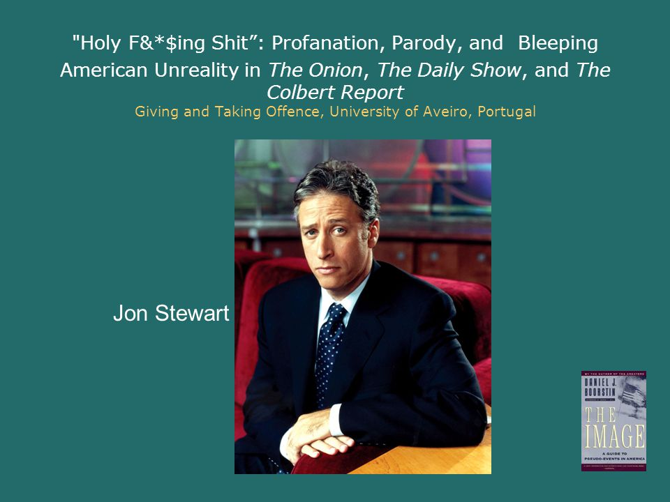 Holy F&*$ing Shit : Profanation, Parody, and Bleeping American Unreality in The Onion, The Daily Show, and The Colbert Report Giving and Taking Offence, University of Aveiro, Portugal Jon Stewart