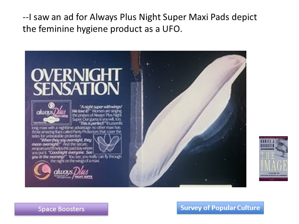 Space Boosters Survey of Popular Culture --I saw an ad for Always Plus Night Super Maxi Pads depict the feminine hygiene product as a UFO.