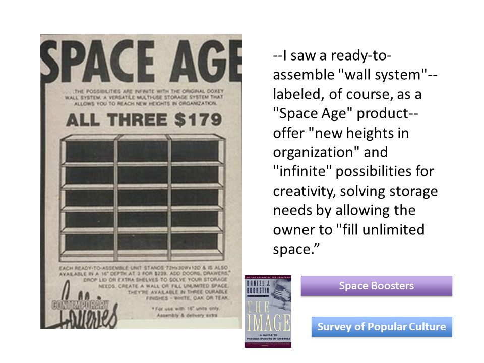 Space Boosters Survey of Popular Culture --I saw a ready-to- assemble wall system -- labeled, of course, as a Space Age product-- offer new heights in organization and infinite possibilities for creativity, solving storage needs by allowing the owner to fill unlimited space.