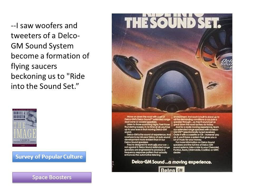 Space Boosters Survey of Popular Culture --I saw woofers and tweeters of a Delco- GM Sound System become a formation of flying saucers beckoning us to Ride into the Sound Set.