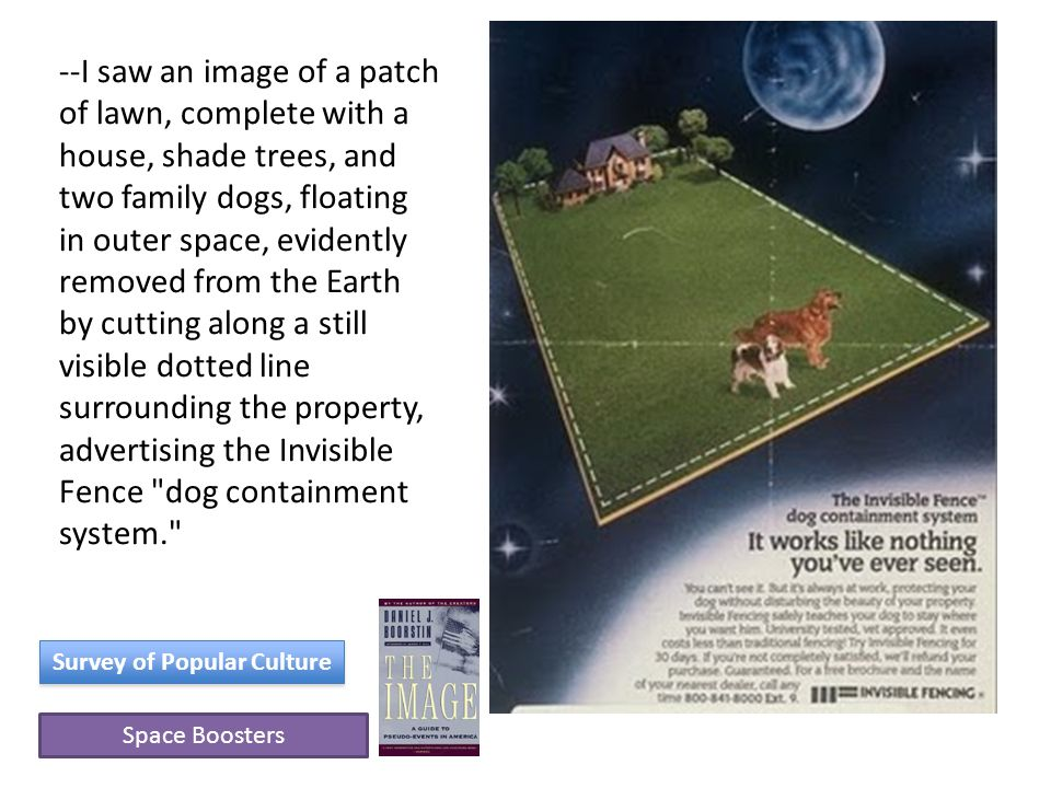 Space Boosters Survey of Popular Culture --I saw an image of a patch of lawn, complete with a house, shade trees, and two family dogs, floating in outer space, evidently removed from the Earth by cutting along a still visible dotted line surrounding the property, advertising the Invisible Fence dog containment system.