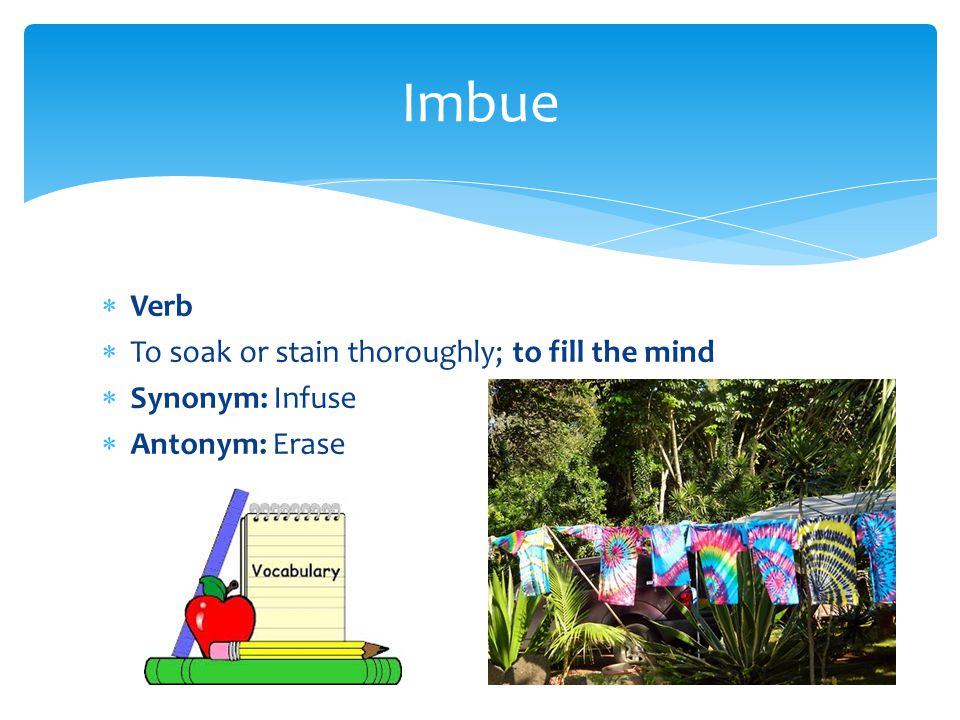  Verb  To soak or stain thoroughly; to fill the mind  Synonym: Infuse  Antonym: Erase Imbue