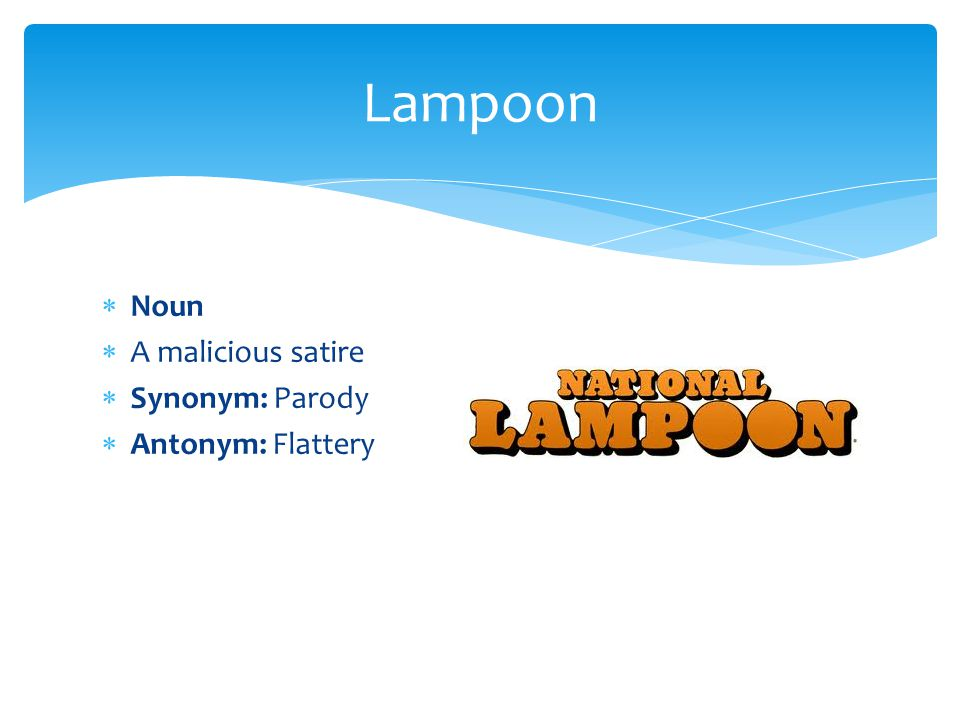 Noun  A malicious satire  Synonym: Parody  Antonym: Flattery Lampoon