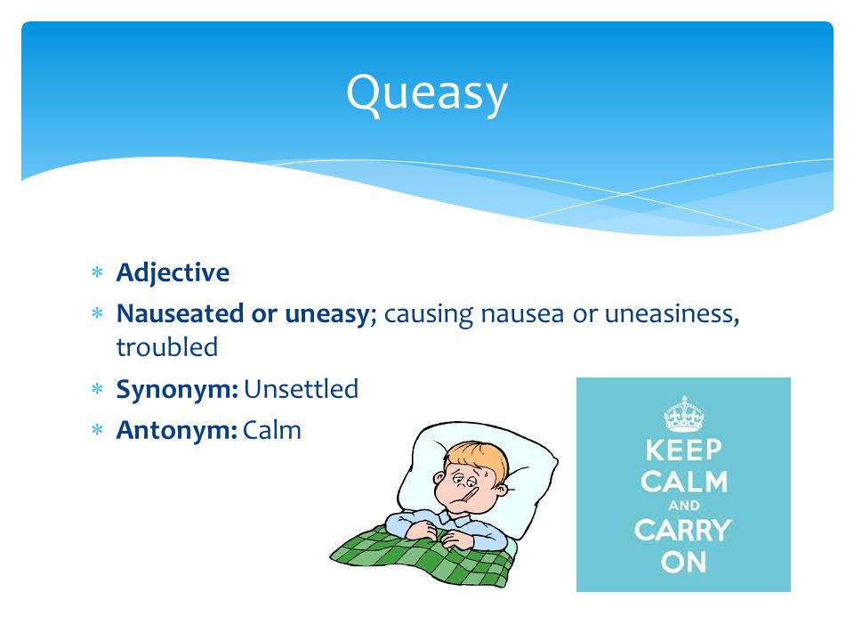  Adjective  Nauseated or uneasy; causing nausea or uneasiness, troubled  Synonym: Unsettled  Antonym: Calm Queasy