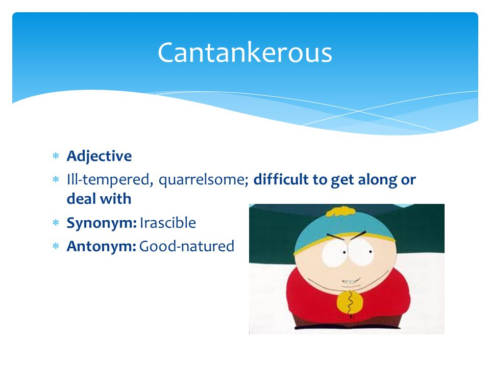  Adjective  Ill-tempered, quarrelsome; difficult to get along or deal with  Synonym: Irascible  Antonym: Good-natured Cantankerous