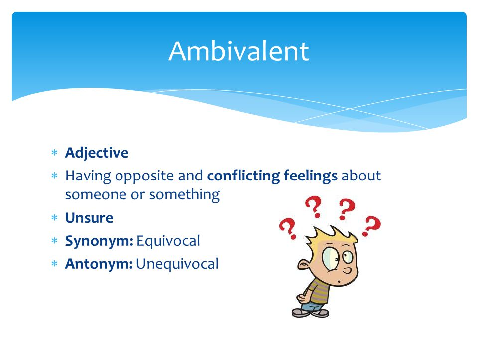  Adjective  Having opposite and conflicting feelings about someone or something  Unsure  Synonym: Equivocal  Antonym: Unequivocal Ambivalent