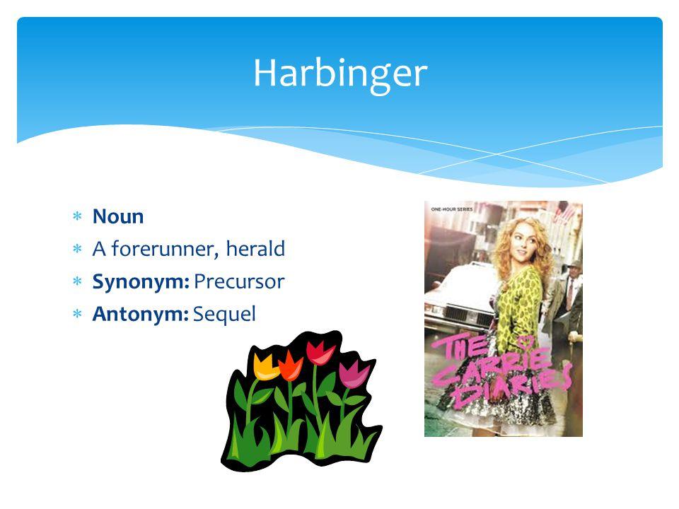  Noun  A forerunner, herald  Synonym: Precursor  Antonym: Sequel Harbinger