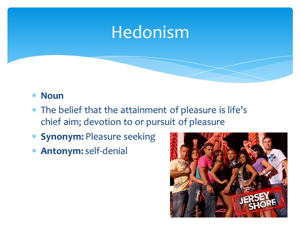  Noun  The belief that the attainment of pleasure is life's chief aim; devotion to or pursuit of pleasure  Synonym: Pleasure seeking  Antonym: sel