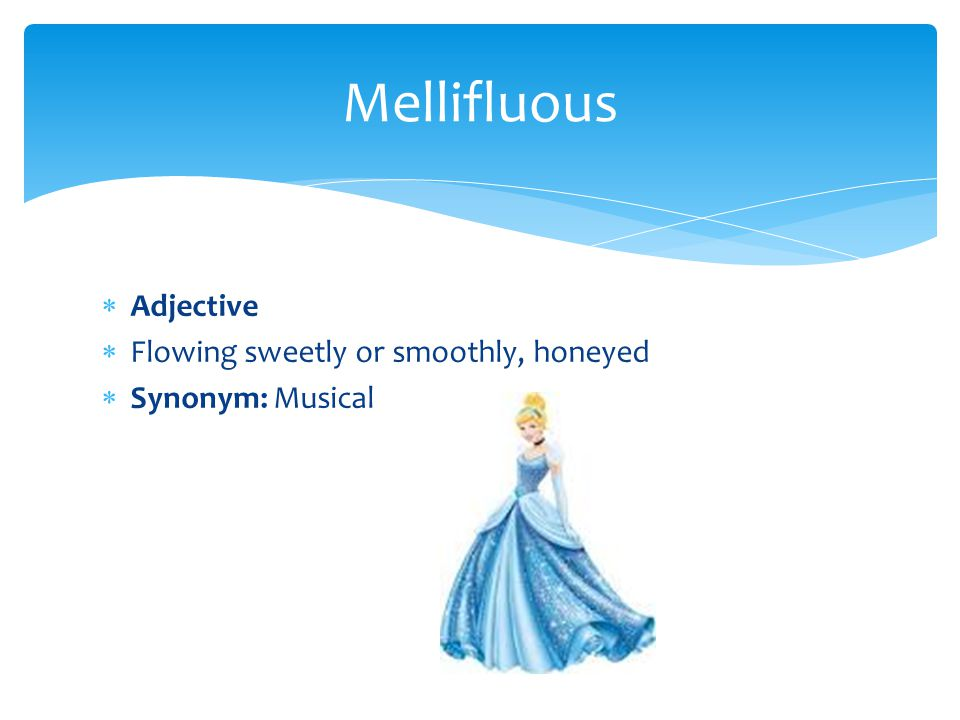  Adjective  Flowing sweetly or smoothly, honeyed  Synonym: Musical Mellifluous