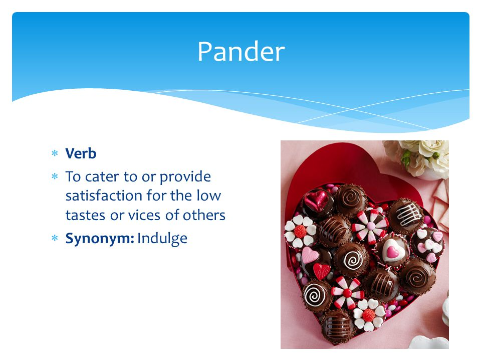  Verb  To cater to or provide satisfaction for the low tastes or vices of others  Synonym: Indulge Pander
