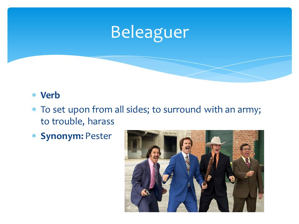  Verb  To set upon from all sides; to surround with an army; to trouble, harass  Synonym: Pester Beleaguer