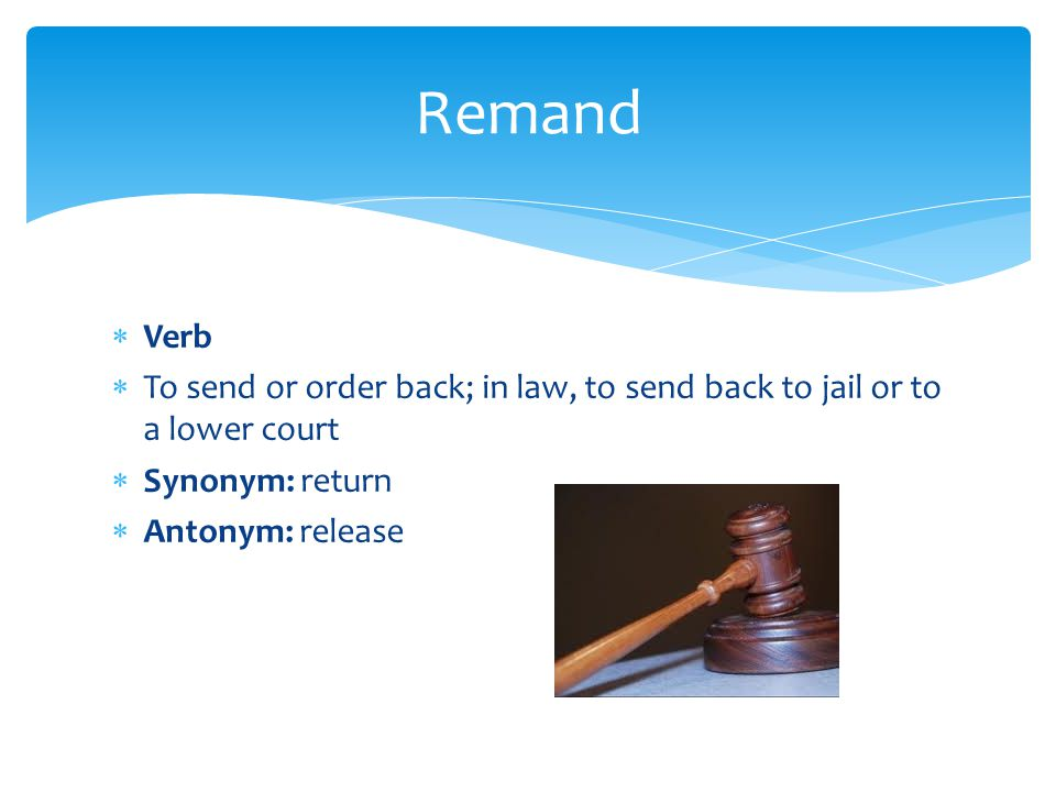  Verb  To send or order back; in law, to send back to jail or to a lower court  Synonym: return  Antonym: release Remand