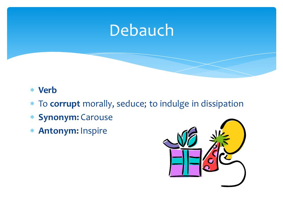  Verb  To corrupt morally, seduce; to indulge in dissipation  Synonym: Carouse  Antonym: Inspire Debauch