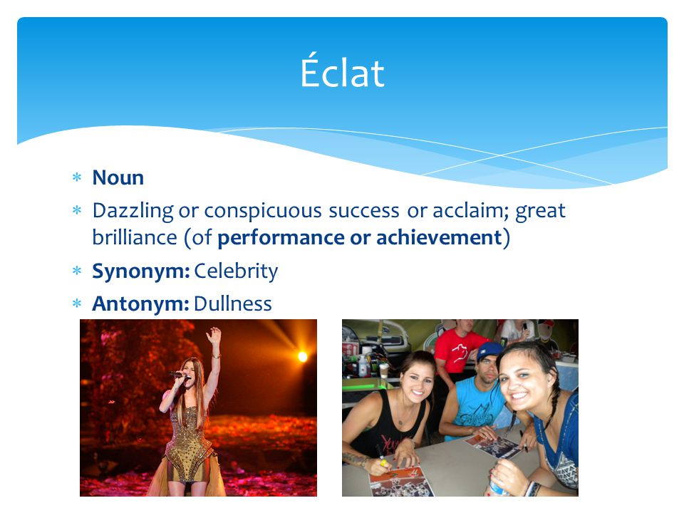  Noun  Dazzling or conspicuous success or acclaim; great brilliance (of performance or achievement)  Synonym: Celebrity  Antonym: Dullness Éclat