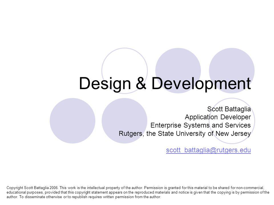 Design & Development Scott Battaglia Application Developer Enterprise Systems and Services Rutgers, the State University of New Jersey scott_battaglia@rutgers.edu Copyright Scott Battaglia 2006.