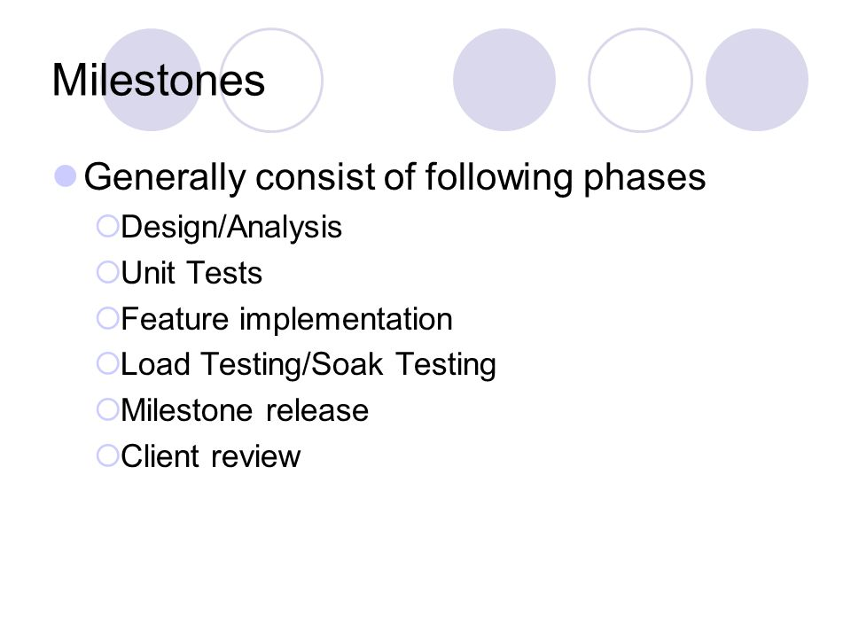 Milestones Generally consist of following phases  Design/Analysis  Unit Tests  Feature implementation  Load Testing/Soak Testing  Milestone release  Client review