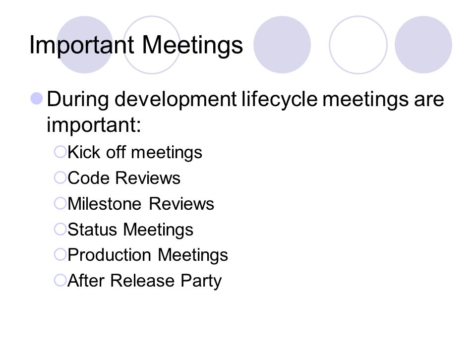 Important Meetings During development lifecycle meetings are important:  Kick off meetings  Code Reviews  Milestone Reviews  Status Meetings  Production Meetings  After Release Party