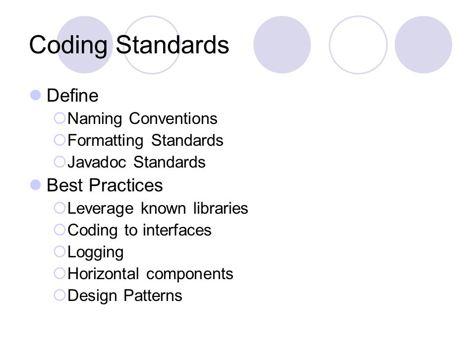 Coding Standards Define  Naming Conventions  Formatting Standards  Javadoc Standards Best Practices  Leverage known libraries  Coding to interfaces  Logging  Horizontal components  Design Patterns