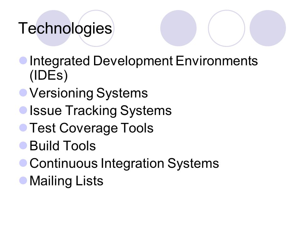 Technologies Integrated Development Environments (IDEs) Versioning Systems Issue Tracking Systems Test Coverage Tools Build Tools Continuous Integration Systems Mailing Lists