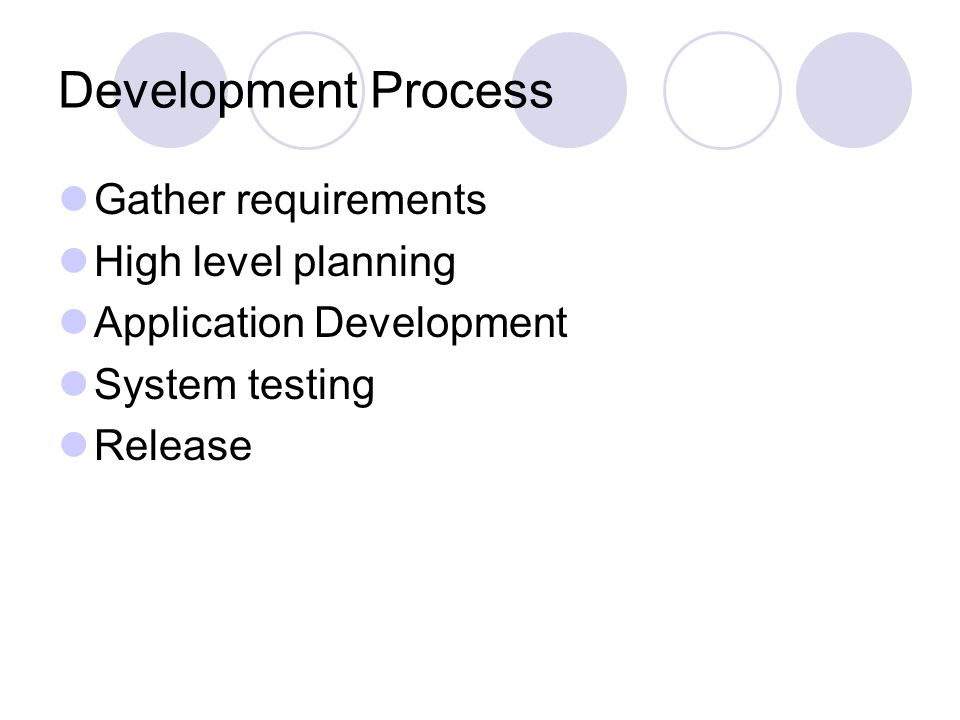 Development Process Gather requirements High level planning Application Development System testing Release